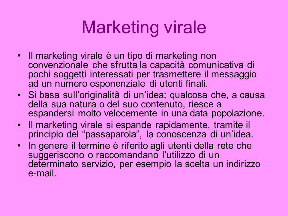 Marketing virale Il marketing virale è un tipo di marketing non convenzionale che sfrutta la capacità comunicativa di pochi soggetti interessati per trasmettere il messaggio ad un numero esponenziale di utenti finali.