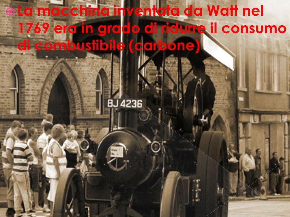 La macchina inventata da Watt nel 1769 era in grado di ridurre il consumo di combustibile (carbone)