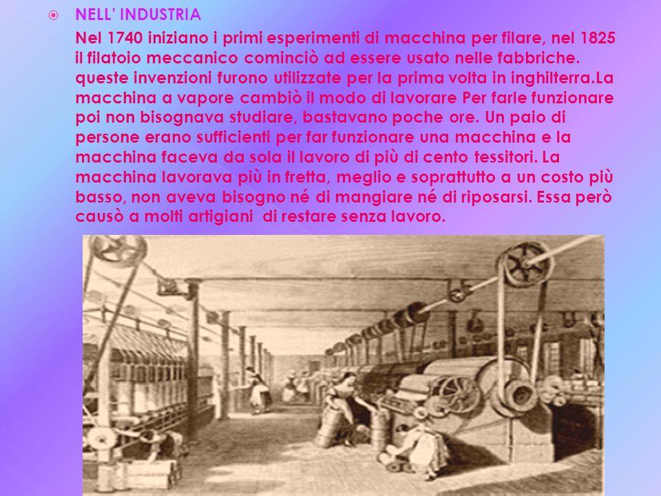 NELL INDUSTRIA Nel 1740 iniziano i primi esperimenti di macchina per filare, nel 1825 il filatoio meccanico cominciò ad essere usato nelle fabbriche.