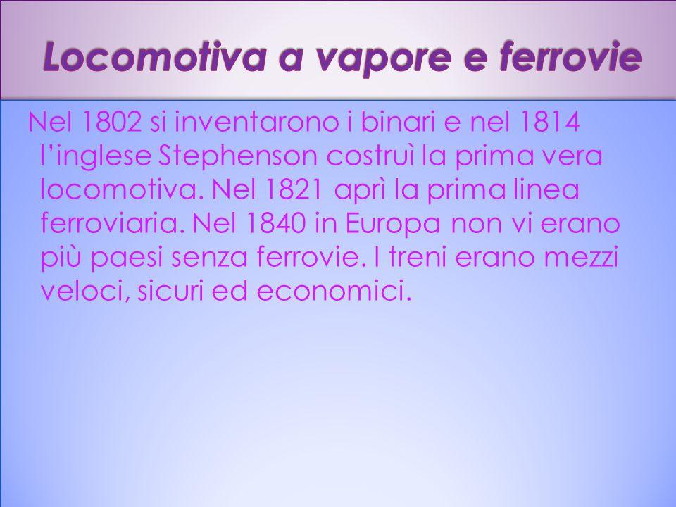 Nel 1802 si inventarono i binari e nel 1814 linglese Stephenson costruì la prima vera locomotiva. Nel 1821 aprì la prima linea ferroviaria. Nel 1840 i
