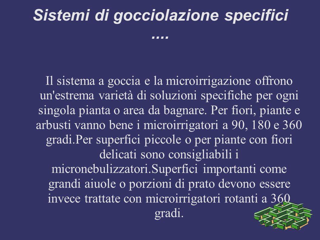 Sistemi di gocciolazione specifici.... Il sistema a goccia e la microirrigazione offrono un'estrema varietà di soluzioni specifiche per ogni singola p