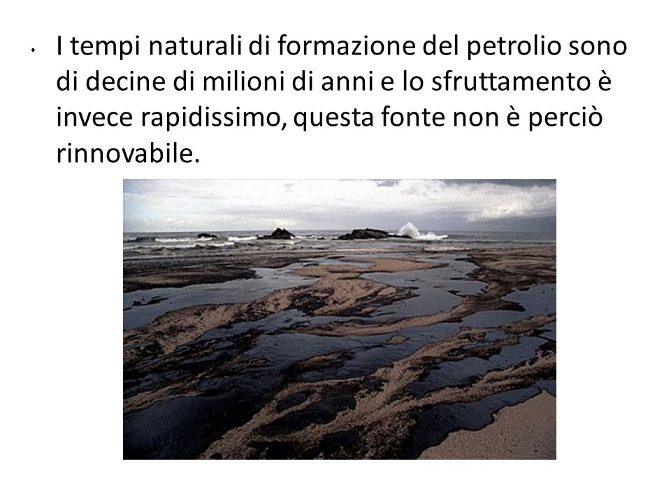 I tempi naturali di formazione del petrolio sono di decine di milioni di anni e lo sfruttamento è invece rapidissimo, questa fonte non è perciò rinnovabile.