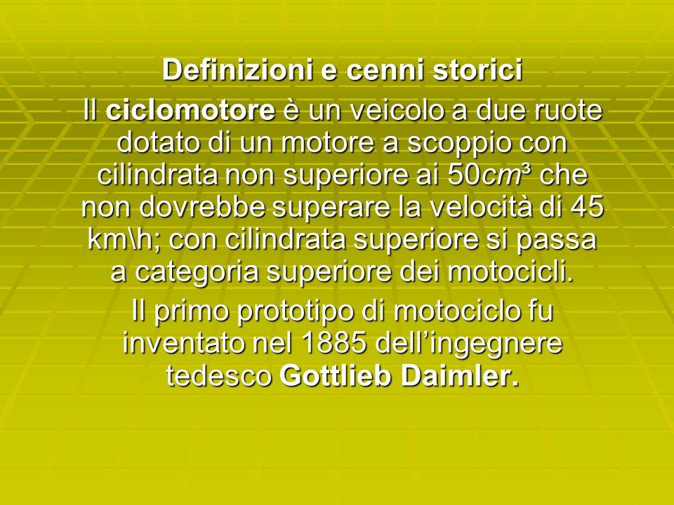 Definizioni e cenni storici Il ciclomotore è un veicolo a due ruote dotato di un motore a scoppio con cilindrata non superiore ai 50cm³ che non dovreb