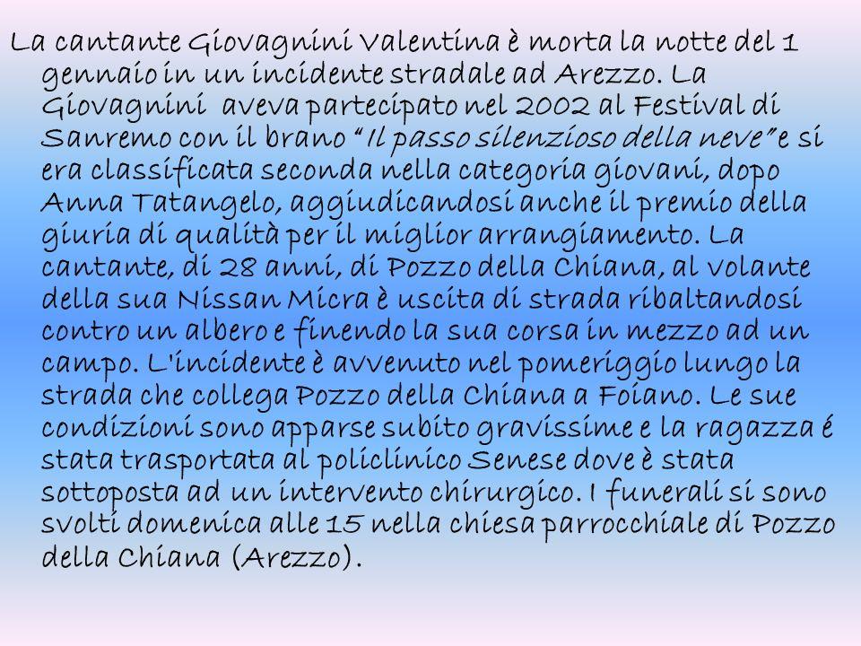 La cantante Giovagnini Valentina è morta la notte del 1 gennaio in un incidente stradale ad Arezzo. La Giovagnini aveva partecipato nel 2002 al Festiv