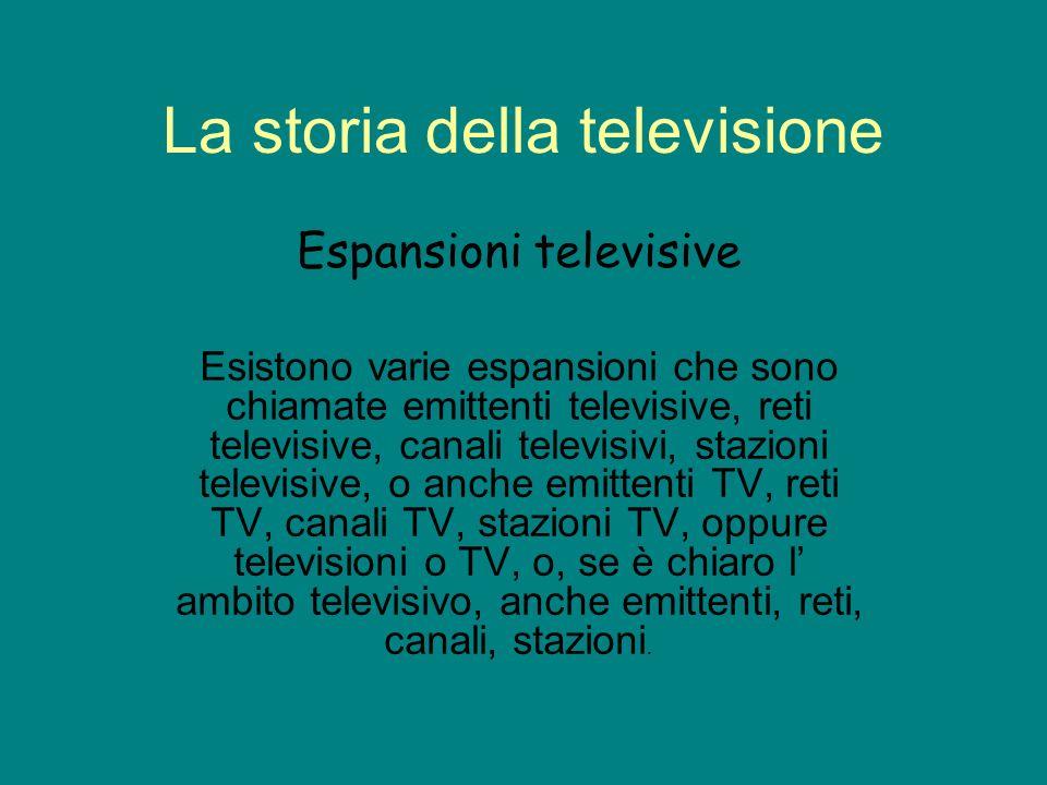 La storia della televisione Espansioni televisive Esistono varie espansioni che sono chiamate emittenti televisive, reti televisive, canali televisivi, stazioni televisive, o anche emittenti TV, reti TV, canali TV, stazioni TV, oppure televisioni o TV, o, se è chiaro l ambito televisivo, anche emittenti, reti, canali, stazioni.