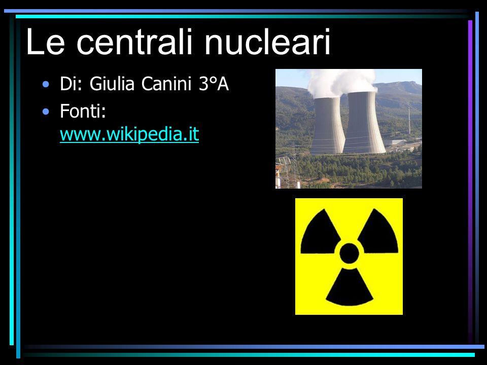 Le centrali nucleari Di: Giulia Canini 3°A Fonti: www.wikipedia.it www.wikipedia.it