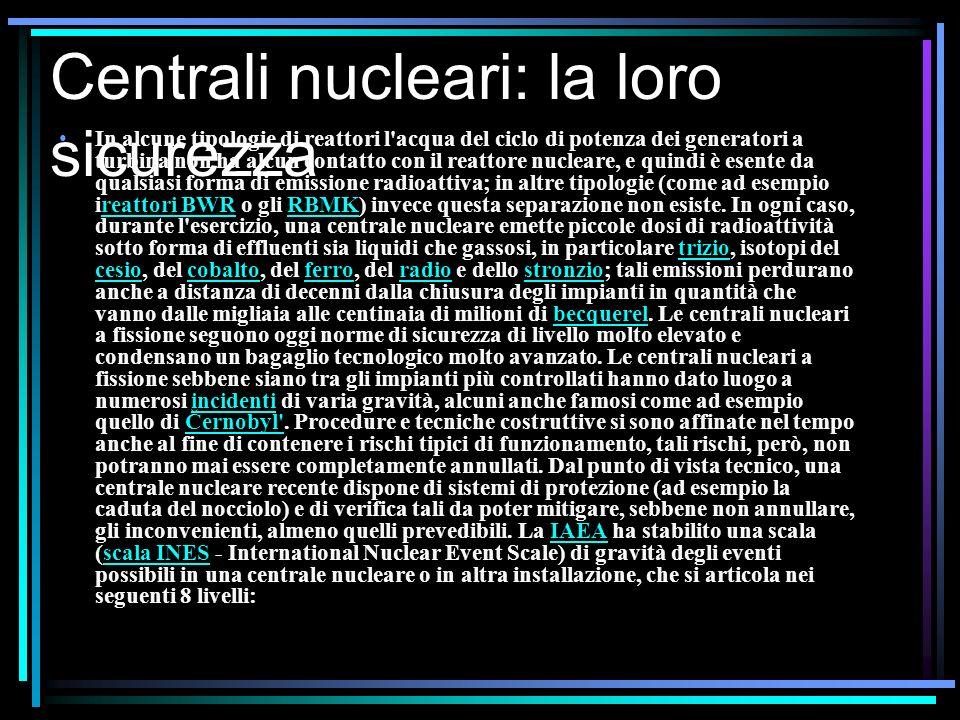 Centrali nucleari: la loro sicurezza In alcune tipologie di reattori l acqua del ciclo di potenza dei generatori a turbina non ha alcun contatto con il reattore nucleare, e quindi è esente da qualsiasi forma di emissione radioattiva; in altre tipologie (come ad esempio ireattori BWR o gli RBMK) invece questa separazione non esiste.
