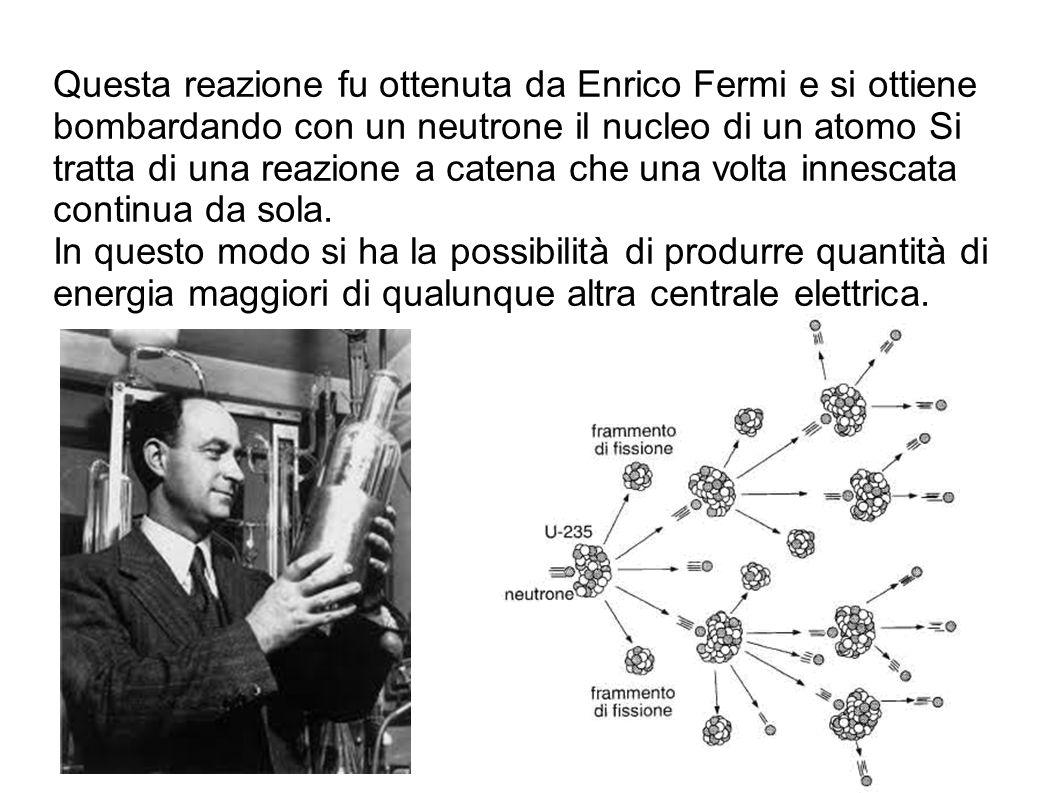 Questa reazione fu ottenuta da Enrico Fermi e si ottiene bombardando con un neutrone il nucleo di un atomo Si tratta di una reazione a catena che una