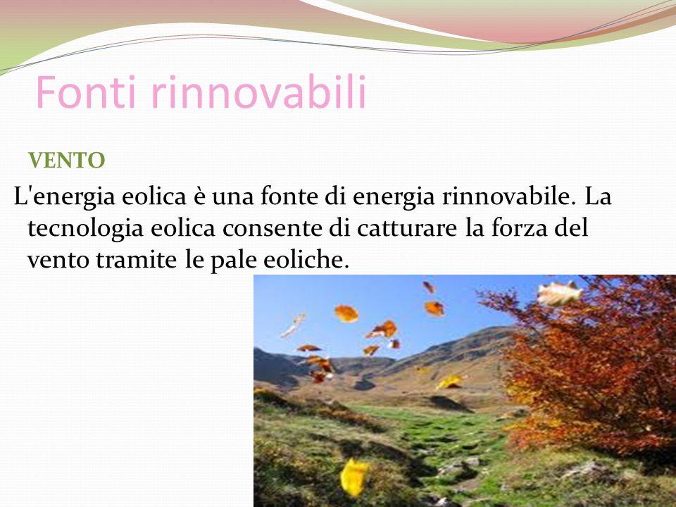 Fonti rinnovabili VENTO L'energia eolica è una fonte di energia rinnovabile. La tecnologia eolica consente di catturare la forza del vento tramite le