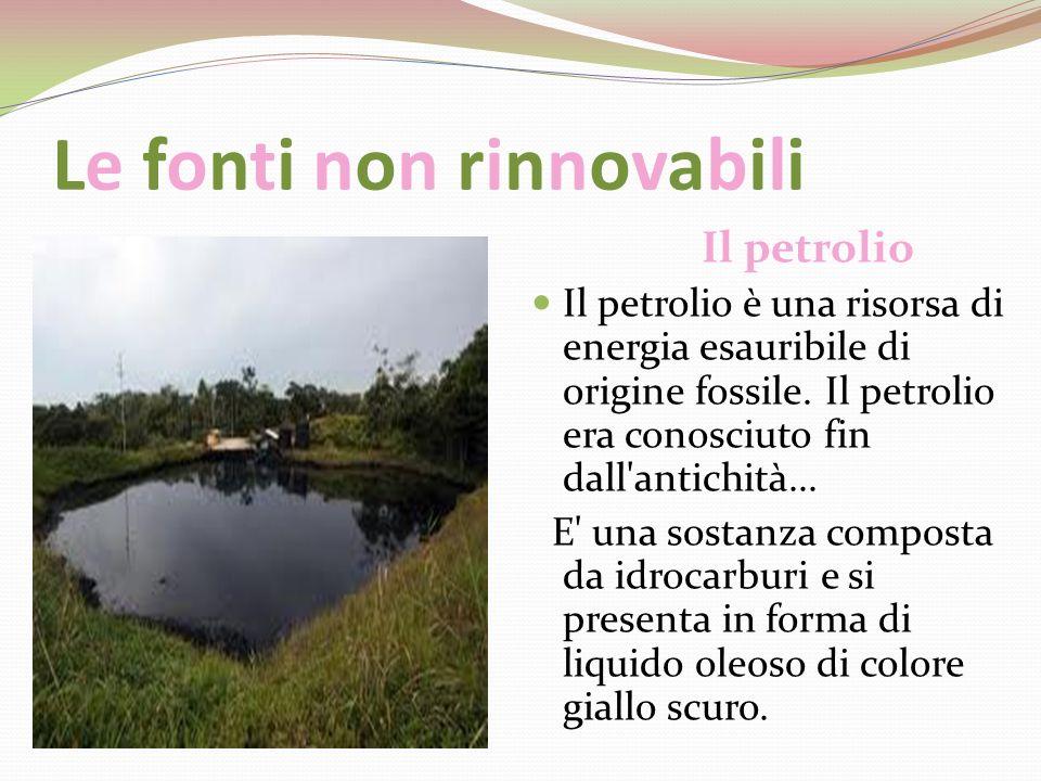 Le fonti non rinnovabili Il petrolio Il petrolio è una risorsa di energia esauribile di origine fossile. Il petrolio era conosciuto fin dall'antichità