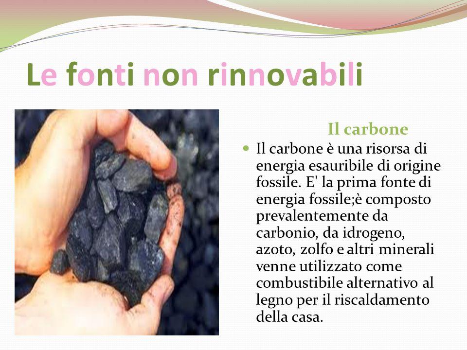 Le fonti non rinnovabili Il carbone Il carbone è una risorsa di energia esauribile di origine fossile. E' la prima fonte di energia fossile;è composto