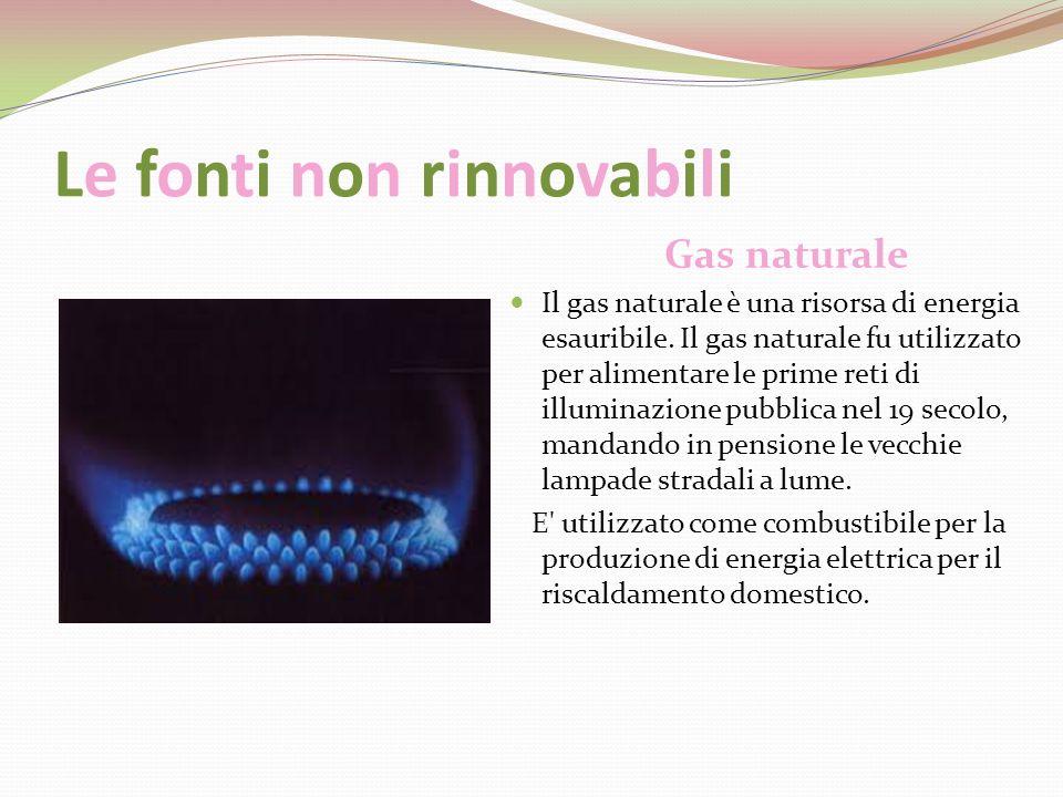 Le fonti non rinnovabili Gas naturale Il gas naturale è una risorsa di energia esauribile. Il gas naturale fu utilizzato per alimentare le prime reti