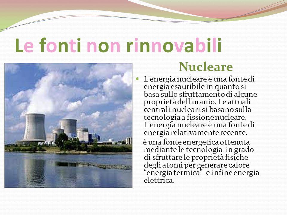 Le fonti non rinnovabili Nucleare L'energia nucleare è una fonte di energia esauribile in quanto si basa sullo sfruttamento di alcune proprietà dell'u