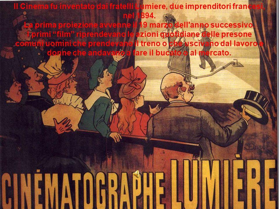 Il Cinema fu inventato dai fratelli Lumiere, due imprenditori francesi, nel 1894. La prima proiezione avvenne il 19 marzo dell'anno successivo. I prim