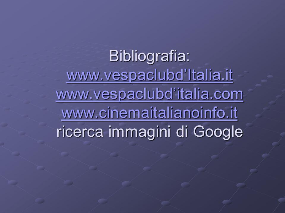 Bibliografia: www.vespaclubdItalia.it www.vespaclubditalia.com www.cinemaitalianoinfo.it ricerca immagini di Google www.vespaclubdItalia.it www.vespaclubditalia.com www.cinemaitalianoinfo.it www.vespaclubdItalia.it www.vespaclubditalia.com www.cinemaitalianoinfo.it