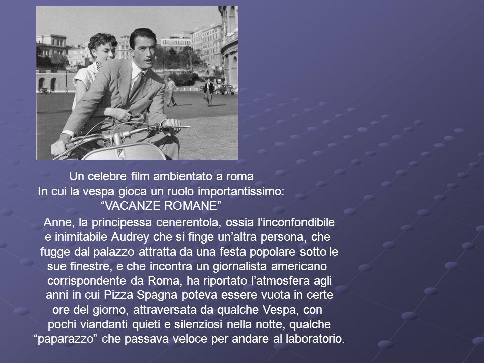 Un celebre film ambientato a roma In cui la vespa gioca un ruolo importantissimo: VACANZE ROMANE Anne, la principessa cenerentola, ossia linconfondibi