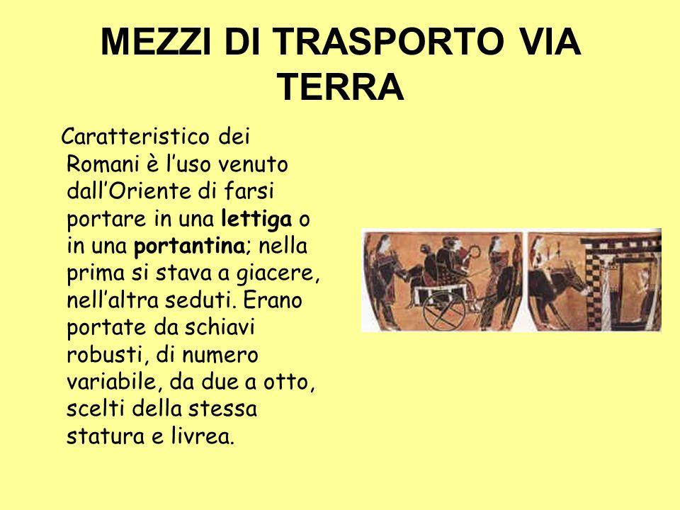 MEZZI DI TRASPORTO VIA TERRA Caratteristico dei Romani è luso venuto dallOriente di farsi portare in una lettiga o in una portantina; nella prima si s
