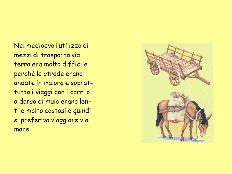 Nel medioevo lutilizzo di mezzi di trasporto via terra era molto difficile perchè le strade erano andate in malora e soprat- tutto i viaggi con i carr