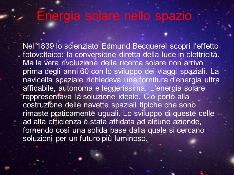 Energia solare nello spazio Nel 1839 lo scienziato Edmund Becquerel scoprì leffetto fotovoltaico: la conversione diretta della luce in elettricità. Ma