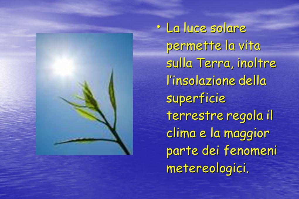 La luce solare permette la vita sulla Terra, inoltre linsolazione della superficie terrestre regola il clima e la maggior parte dei fenomeni metereolo
