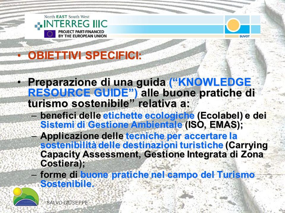 OBIETTIVI SPECIFICI:OBIETTIVI SPECIFICI: Preparazione di una guida (KNOWLEDGE RESOURCE GUIDE) alle buone pratiche di turismo sostenibile relativa a:Preparazione di una guida (KNOWLEDGE RESOURCE GUIDE) alle buone pratiche di turismo sostenibile relativa a: –benefici delle etichette ecologiche (Ecolabel) e dei Sistemi di Gestione Ambientale (ISO, EMAS); –Applicazione delle tecniche per accertare la sostenibilità delle destinazioni turistiche (Carrying Capacity Assessment, Gestione Integrata di Zona Costiera); –forme di buone pratiche nel campo del Turismo Sostenibile.