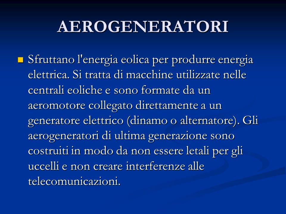 AEROGENERATORI Sfruttano l'energia eolica per produrre energia elettrica. Si tratta di macchine utilizzate nelle centrali eoliche e sono formate da un