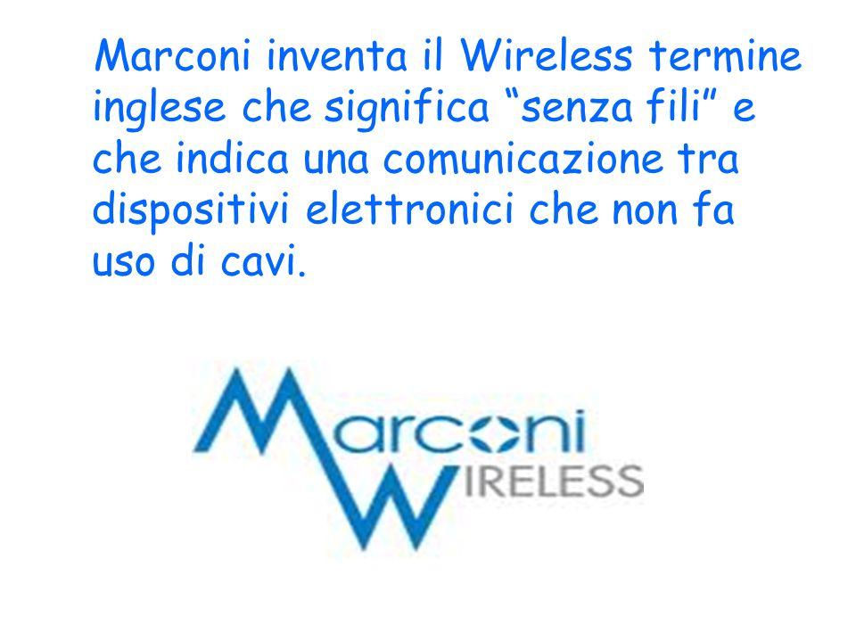 Marconi inventa il Wireless termine inglese che significa senza fili e che indica una comunicazione tra dispositivi elettronici che non fa uso di cavi