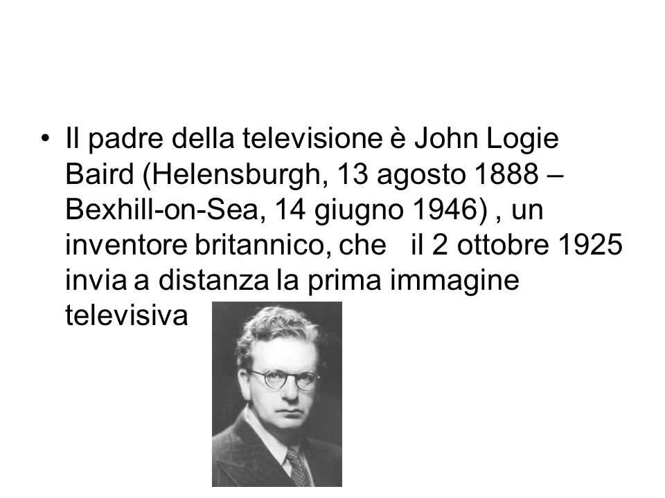 Il padre della televisione è John Logie Baird (Helensburgh, 13 agosto 1888 – Bexhill-on-Sea, 14 giugno 1946), un inventore britannico, che il 2 ottobr