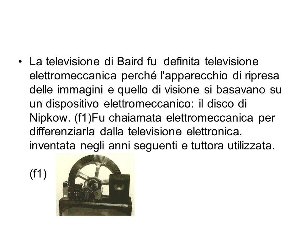 La televisione di Baird fu definita televisione elettromeccanica perché l'apparecchio di ripresa delle immagini e quello di visione si basavano su un
