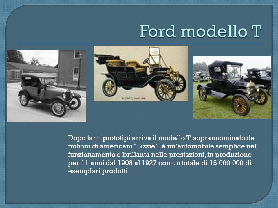 Dopo tanti prototipi arriva il modello T, soprannominato da milioni di americani Lizzie, è unautomobile semplice nel funzionamento e brillanta nelle p