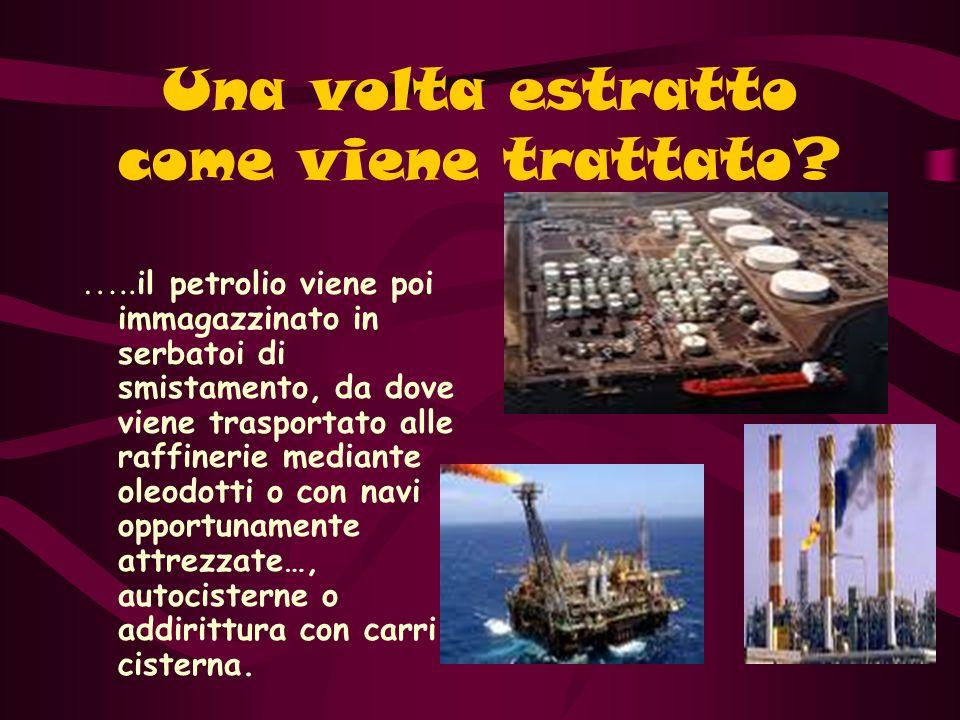 Una volta estratto come viene trattato? ….. il petrolio viene poi immagazzinato in serbatoi di smistamento, da dove viene trasportato alle raffinerie