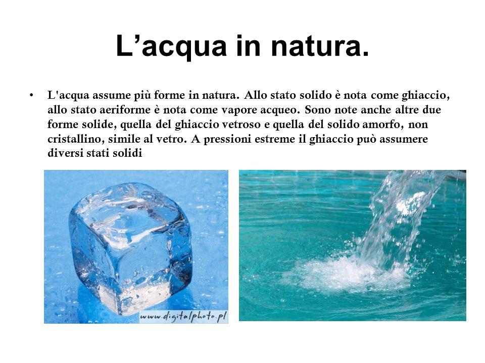 Lacqua in natura. L'acqua assume più forme in natura. Allo stato solido è nota come ghiaccio, allo stato aeriforme è nota come vapore acqueo. Sono not