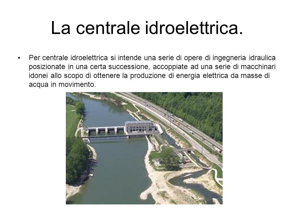 La centrale idroelettrica. Per centrale idroelettrica si intende una serie di opere di ingegneria idraulica posizionate in una certa successione, acco