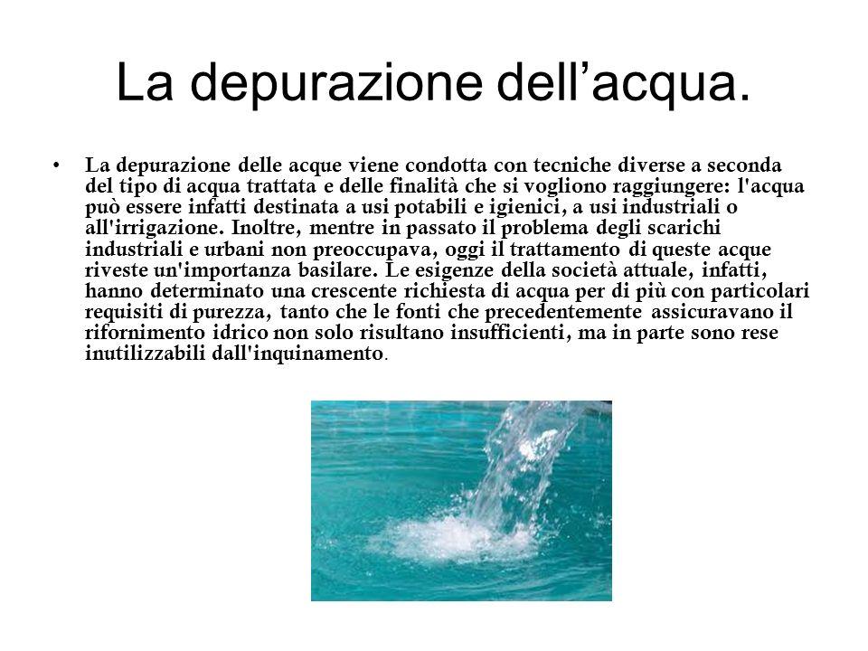 La depurazione dellacqua. La depurazione delle acque viene condotta con tecniche diverse a seconda del tipo di acqua trattata e delle finalità che si