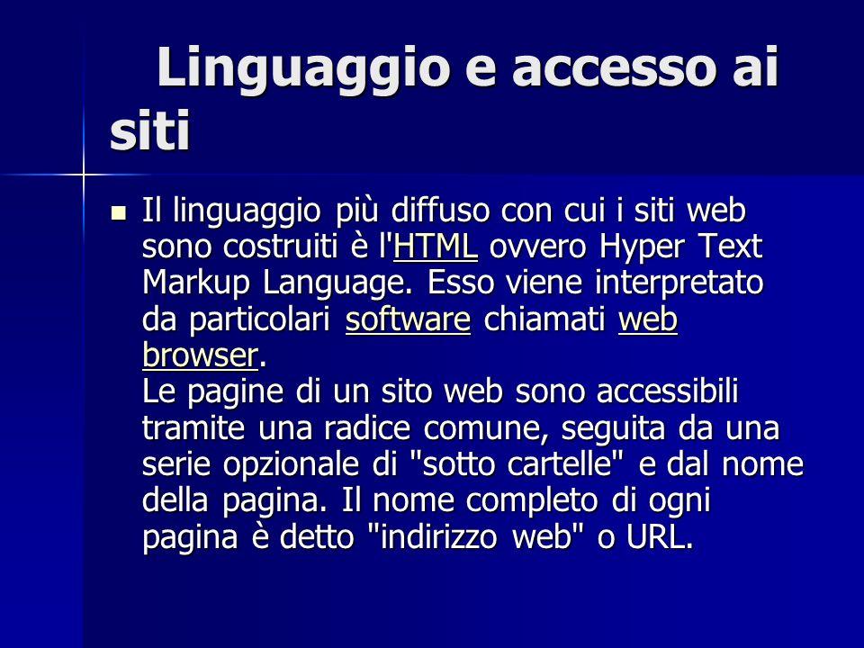 Linguaggio e accesso ai siti Linguaggio e accesso ai siti Il linguaggio più diffuso con cui i siti web sono costruiti è l HTML ovvero Hyper Text Markup Language.