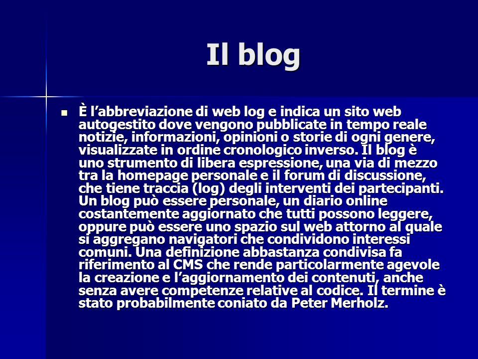 Il blog Il blog È labbreviazione di web log e indica un sito web autogestito dove vengono pubblicate in tempo reale notizie, informazioni, opinioni o storie di ogni genere, visualizzate in ordine cronologico inverso.