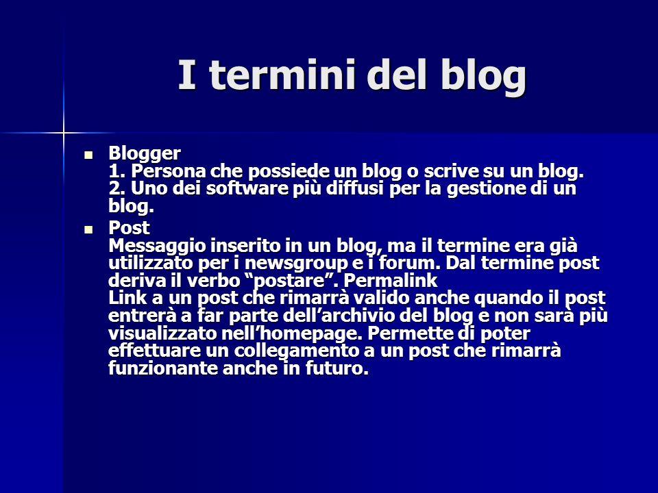 I termini del blog I termini del blog Blogger 1. Persona che possiede un blog o scrive su un blog. 2. Uno dei software più diffusi per la gestione di