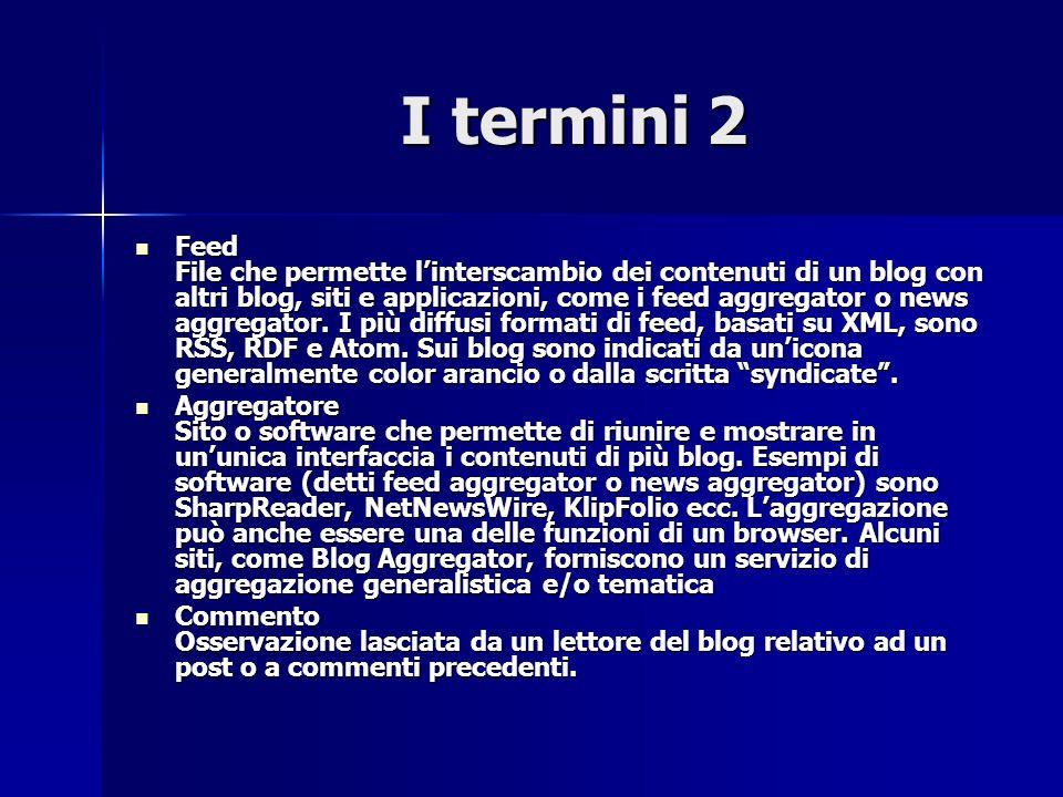 I termini 2 I termini 2 Feed File che permette linterscambio dei contenuti di un blog con altri blog, siti e applicazioni, come i feed aggregator o news aggregator.
