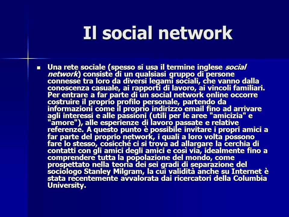 Il social network Il social network Una rete sociale (spesso si usa il termine inglese social network) consiste di un qualsiasi gruppo di persone connesse tra loro da diversi legami sociali, che vanno dalla conoscenza casuale, ai rapporti di lavoro, ai vincoli familiari.
