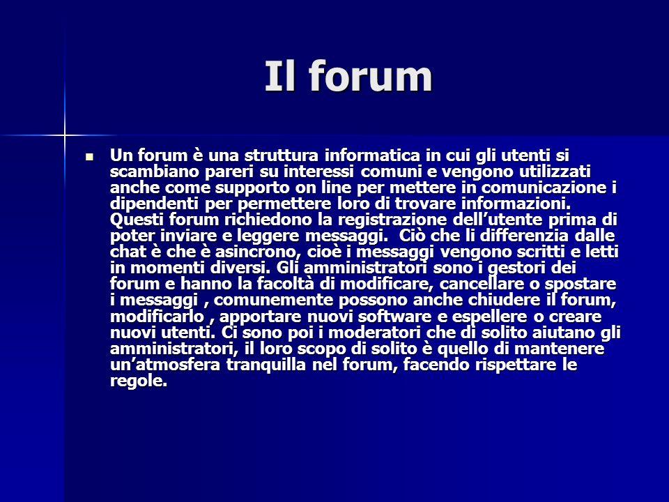 Il forum Il forum Un forum è una struttura informatica in cui gli utenti si scambiano pareri su interessi comuni e vengono utilizzati anche come supporto on line per mettere in comunicazione i dipendenti per permettere loro di trovare informazioni.