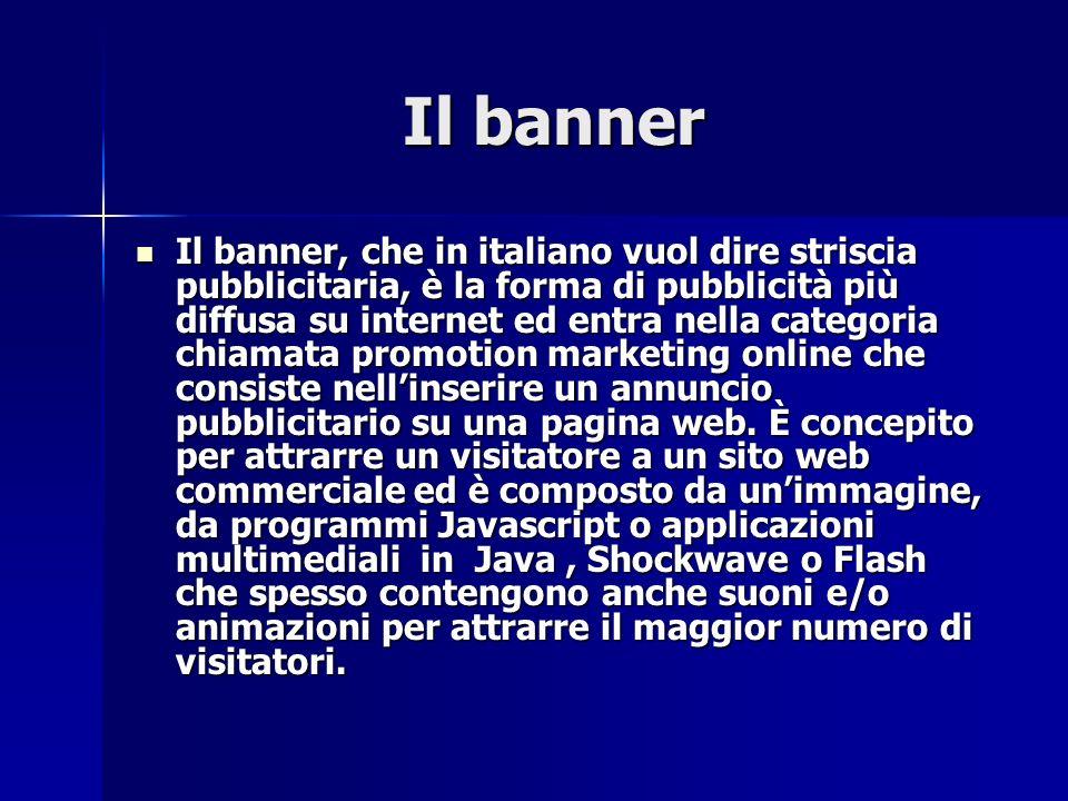 Il banner Il banner Il banner, che in italiano vuol dire striscia pubblicitaria, è la forma di pubblicità più diffusa su internet ed entra nella categoria chiamata promotion marketing online che consiste nellinserire un annuncio pubblicitario su una pagina web.
