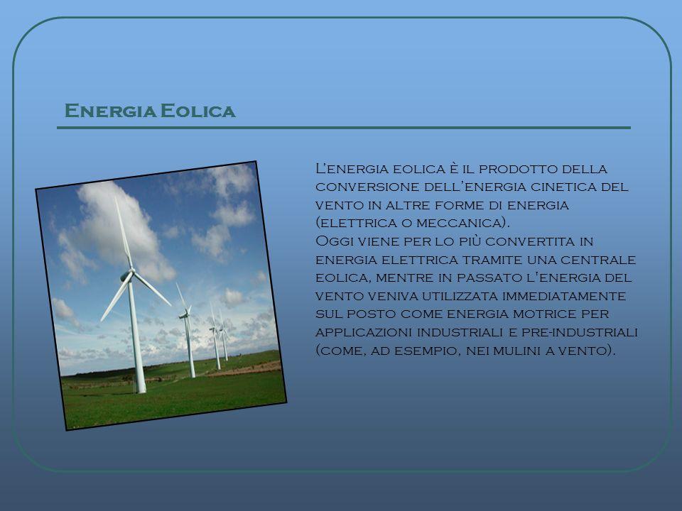 Energia Eolica Lenergia eolica è il prodotto della conversione dellenergia cinetica del vento in altre forme di energia (elettrica o meccanica). Oggi