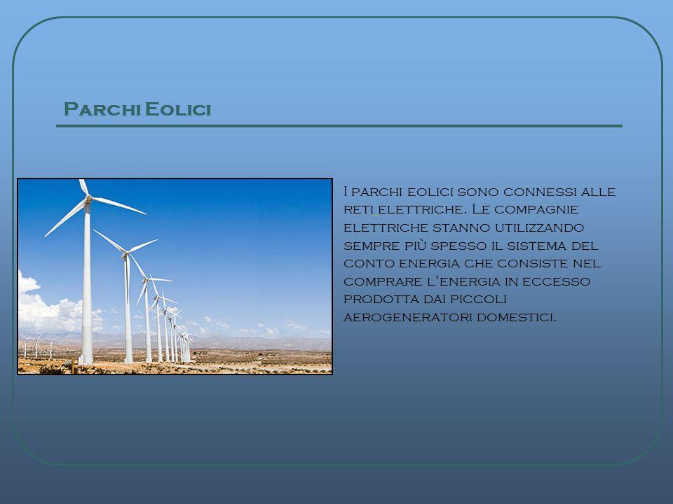 Parchi Eolici I parchi eolici sono connessi alle reti elettriche. Le compagnie elettriche stanno utilizzando sempre più spesso il sistema del conto en