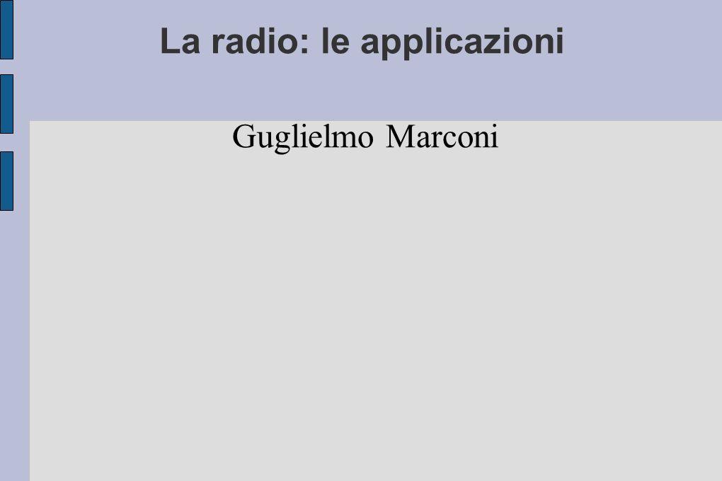 La radio: le applicazioni Guglielmo Marconi