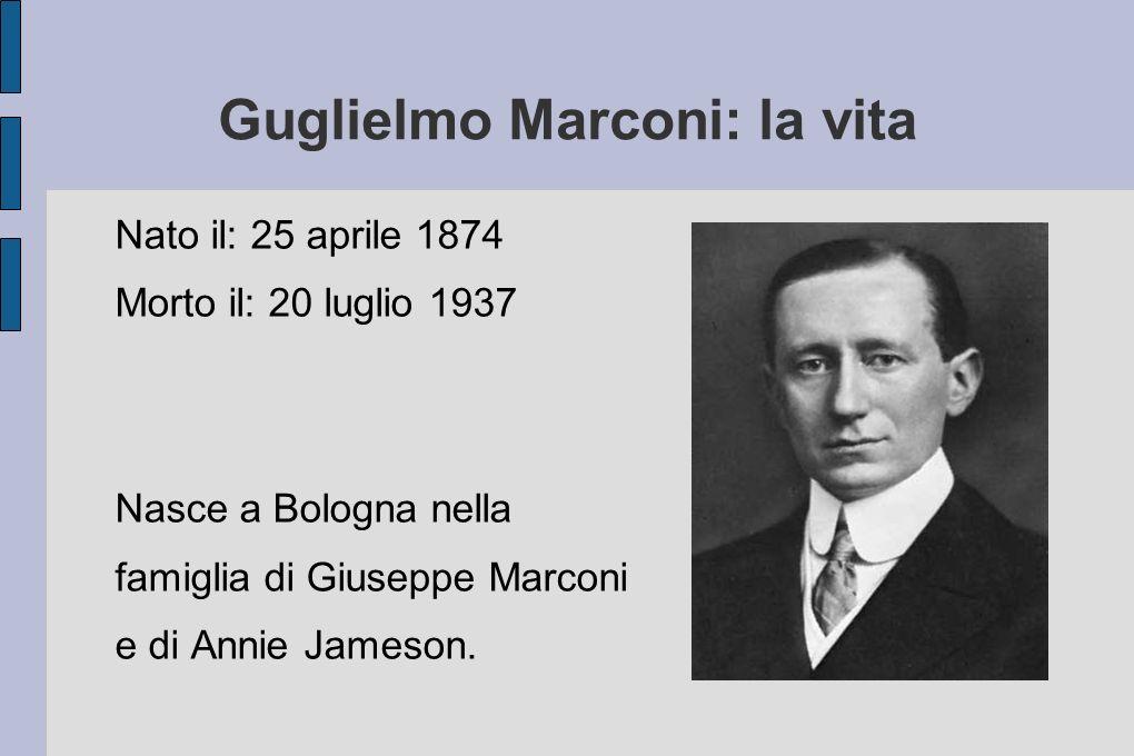 Guglielmo Marconi: la vita Nato il: 25 aprile 1874 Morto il: 20 luglio 1937 Nasce a Bologna nella famiglia di Giuseppe Marconi e di Annie Jameson.