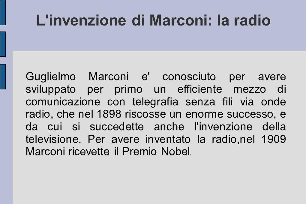 L'invenzione di Marconi: la radio Guglielmo Marconi e' conosciuto per avere sviluppato per primo un efficiente mezzo di comunicazione con telegrafia s