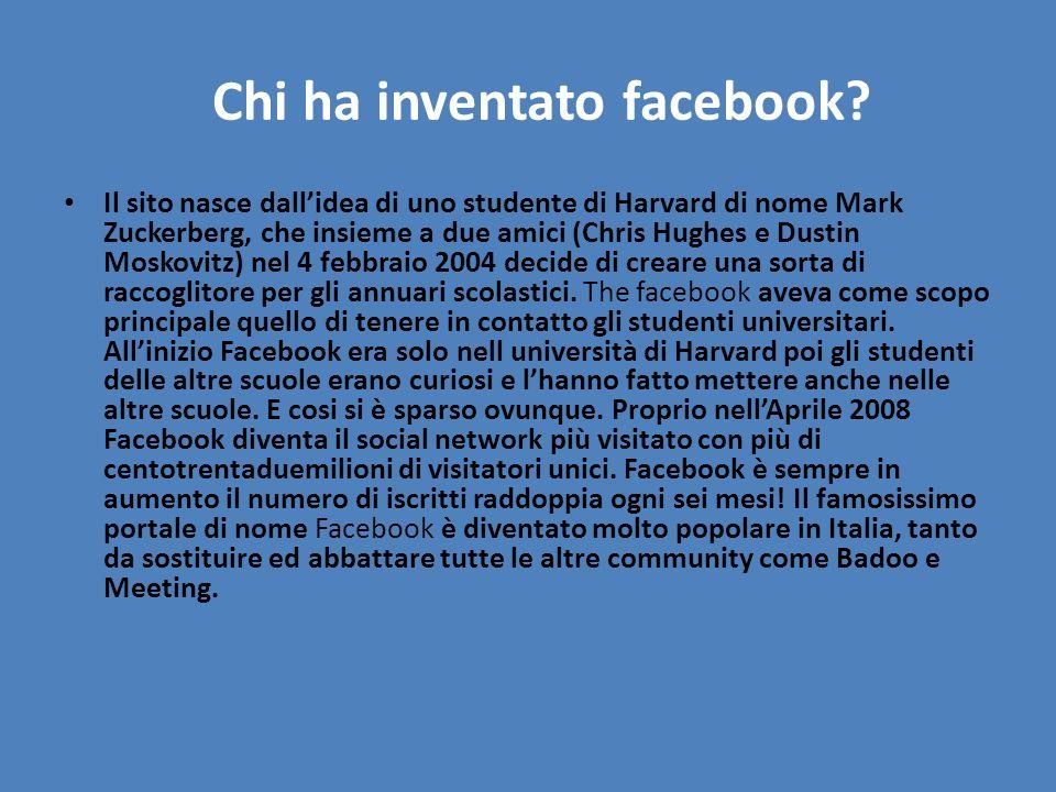 Chi ha inventato facebook? Il sito nasce dallidea di uno studente di Harvard di nome Mark Zuckerberg, che insieme a due amici (Chris Hughes e Dustin M