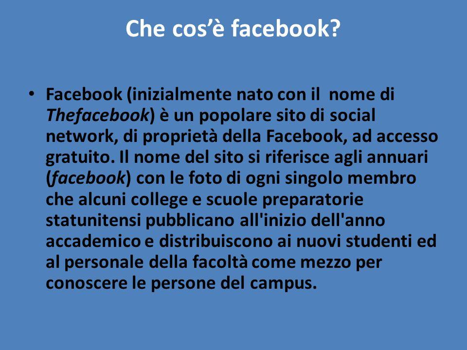 Che cosè facebook? Facebook (inizialmente nato con il nome di Thefacebook) è un popolare sito di social network, di proprietà della Facebook, ad acces
