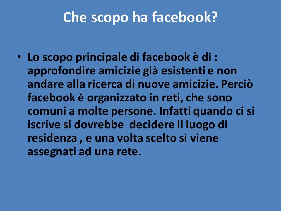 Che scopo ha facebook? Lo scopo principale di facebook è di : approfondire amicizie già esistenti e non andare alla ricerca di nuove amicizie. Perciò