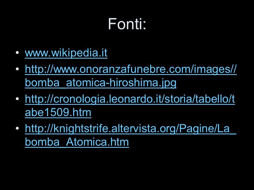 Fonti: www.wikipedia.it http://www.onoranzafunebre.com/images// bomba_atomica-hiroshima.jpghttp://www.onoranzafunebre.com/images// bomba_atomica-hiros
